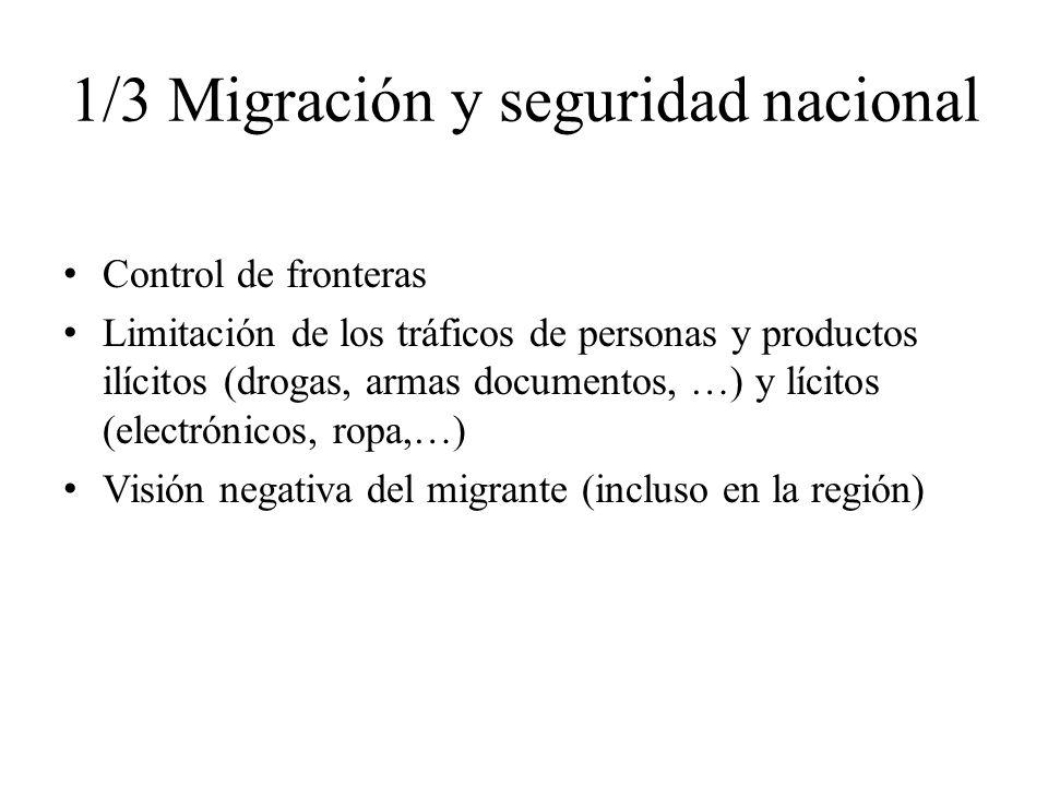 1/3 Migración y seguridad nacional Control de fronteras Limitación de los tráficos de personas y productos ilícitos (drogas, armas documentos, …) y lícitos (electrónicos, ropa,…) Visión negativa del migrante (incluso en la región)