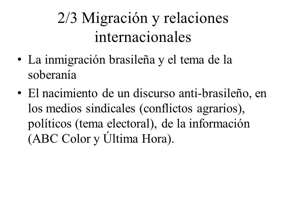 2/3 Migración y relaciones internacionales La inmigración brasileña y el tema de la soberanía El nacimiento de un discurso anti-brasileño, en los medios sindicales (conflictos agrarios), políticos (tema electoral), de la información (ABC Color y Última Hora).