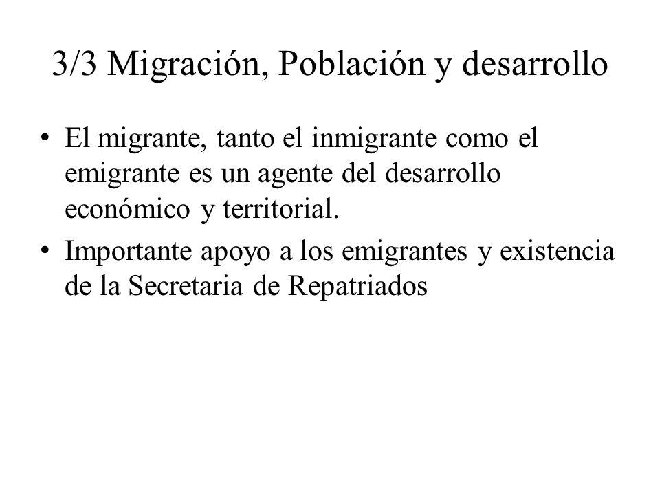 3/3 Migración, Población y desarrollo El migrante, tanto el inmigrante como el emigrante es un agente del desarrollo económico y territorial. Importan