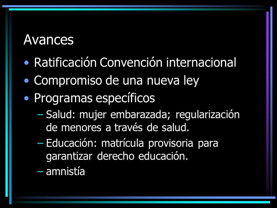 Avances Ratificación Convención internacional Compromiso de una nueva ley Programas específicos –Salud: mujer embarazada; regularización de menores a través de salud.