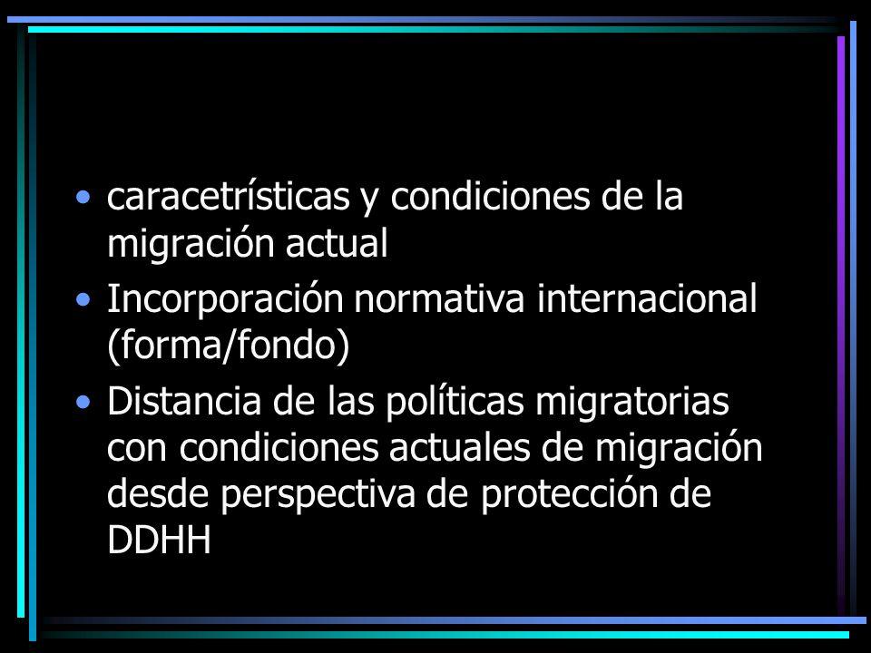 caracetrísticas y condiciones de la migración actual Incorporación normativa internacional (forma/fondo) Distancia de las políticas migratorias con condiciones actuales de migración desde perspectiva de protección de DDHH