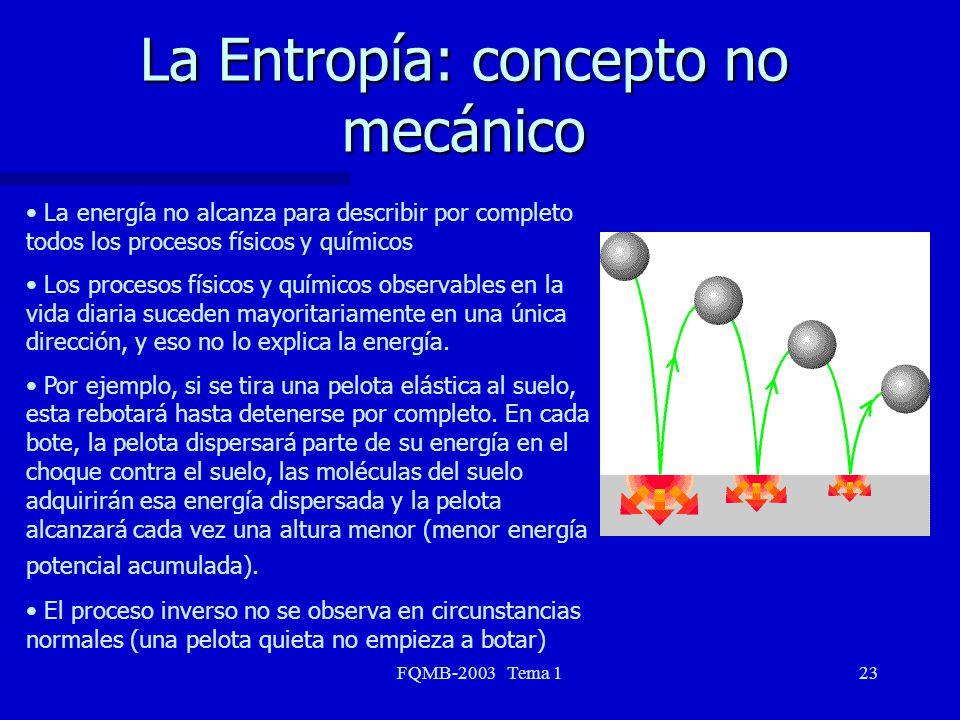 FQMB-2003 Tema 123 La Entropía: concepto no mecánico La energía no alcanza para describir por completo todos los procesos físicos y químicos Los proce