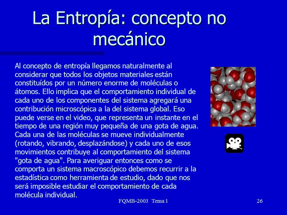 FQMB-2003 Tema 126 La Entropía: concepto no mecánico Al concepto de entropía llegamos naturalmente al considerar que todos los objetos materiales está