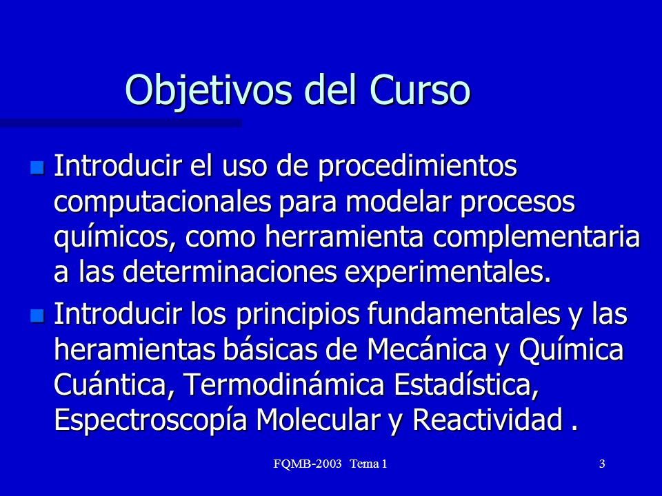 FQMB-2003 Tema 13 Objetivos del Curso n Introducir el uso de procedimientos computacionales para modelar procesos químicos, como herramienta complemen