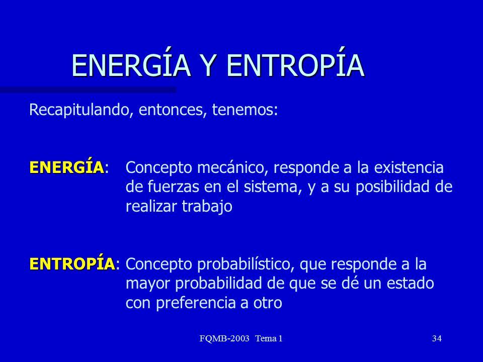 FQMB-2003 Tema 134 ENERGÍA Y ENTROPÍA Recapitulando, entonces, tenemos: ENERGÍA ENERGÍA: Concepto mecánico, responde a la existencia de fuerzas en el