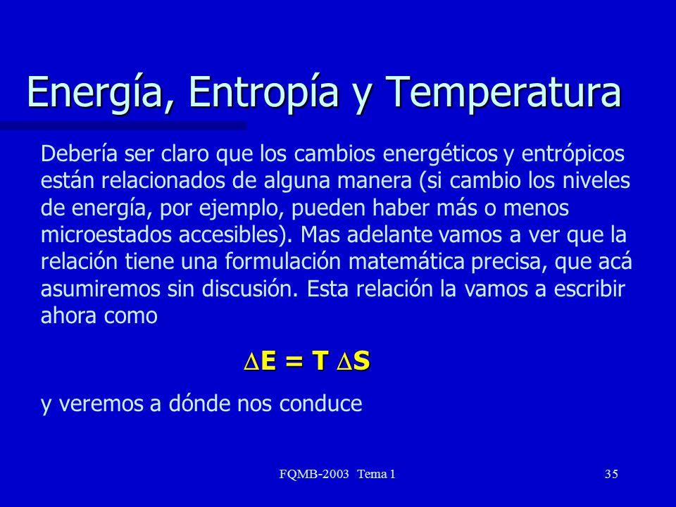 FQMB-2003 Tema 135 Energía, Entropía y Temperatura Debería ser claro que los cambios energéticos y entrópicos están relacionados de alguna manera (si