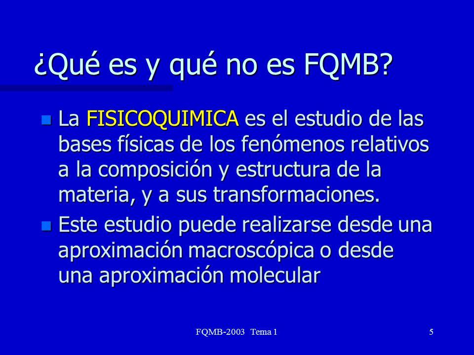 FQMB-2003 Tema 15 ¿Qué es y qué no es FQMB? n La FISICOQUIMICA es el estudio de las bases físicas de los fenómenos relativos a la composición y estruc