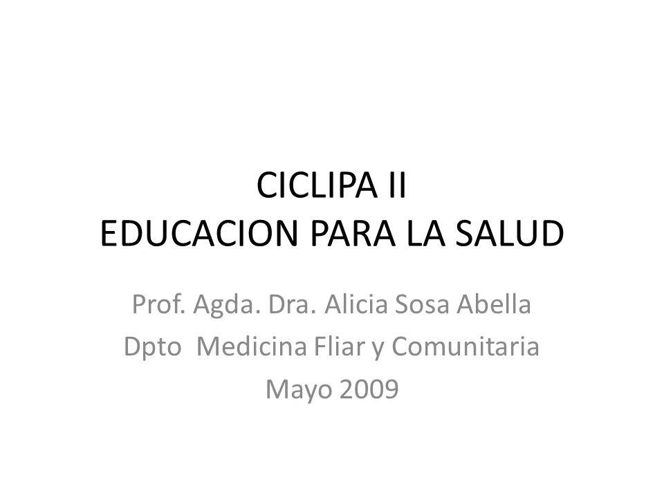 CICLIPA II EDUCACION PARA LA SALUD Prof. Agda. Dra. Alicia Sosa Abella Dpto Medicina Fliar y Comunitaria Mayo 2009