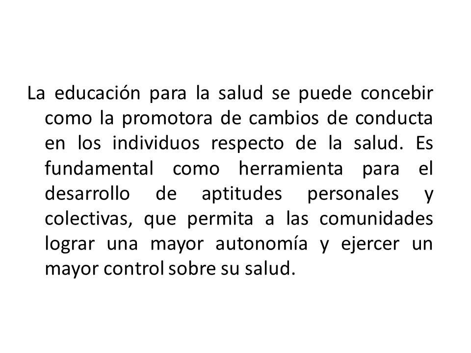 La educación para la salud se puede concebir como la promotora de cambios de conducta en los individuos respecto de la salud. Es fundamental como herr