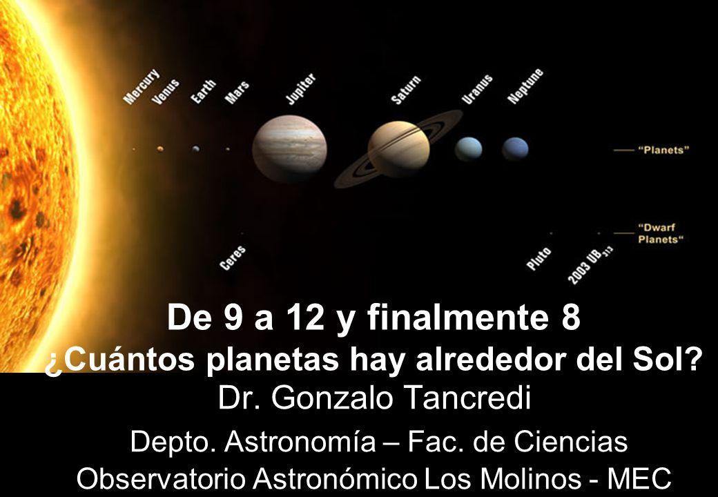 De 9 a 12 y finalmente 8 ¿Cuántos planetas hay alrededor del Sol? Dr. Gonzalo Tancredi Depto. Astronomía – Fac. de Ciencias Observatorio Astronómico L