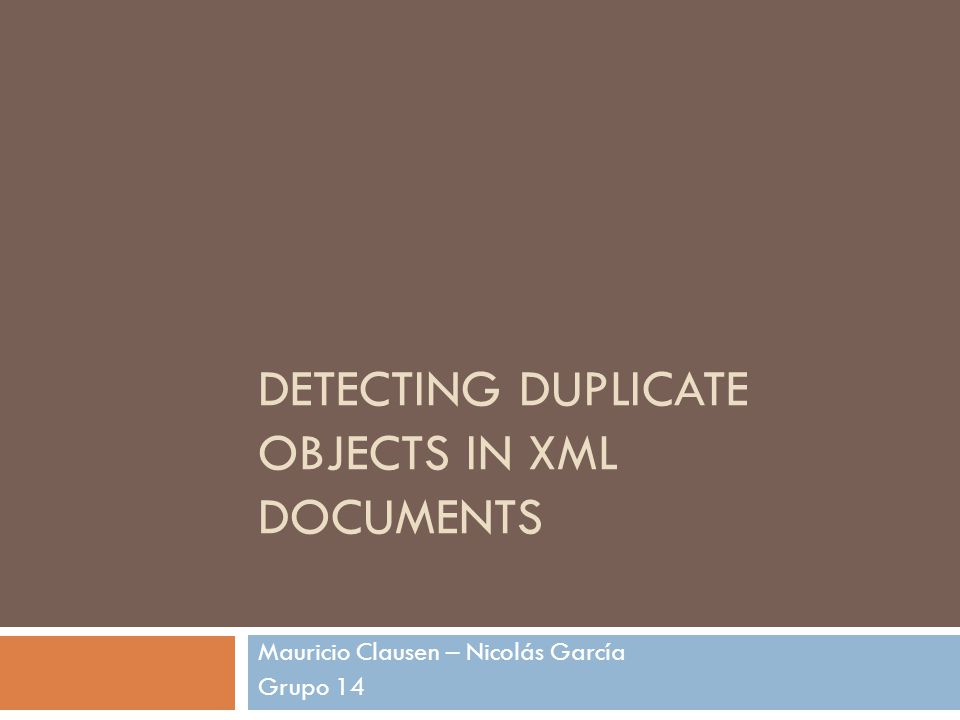 DETECTING DUPLICATE OBJECTS IN XML DOCUMENTS Mauricio Clausen – Nicolás García Grupo 14