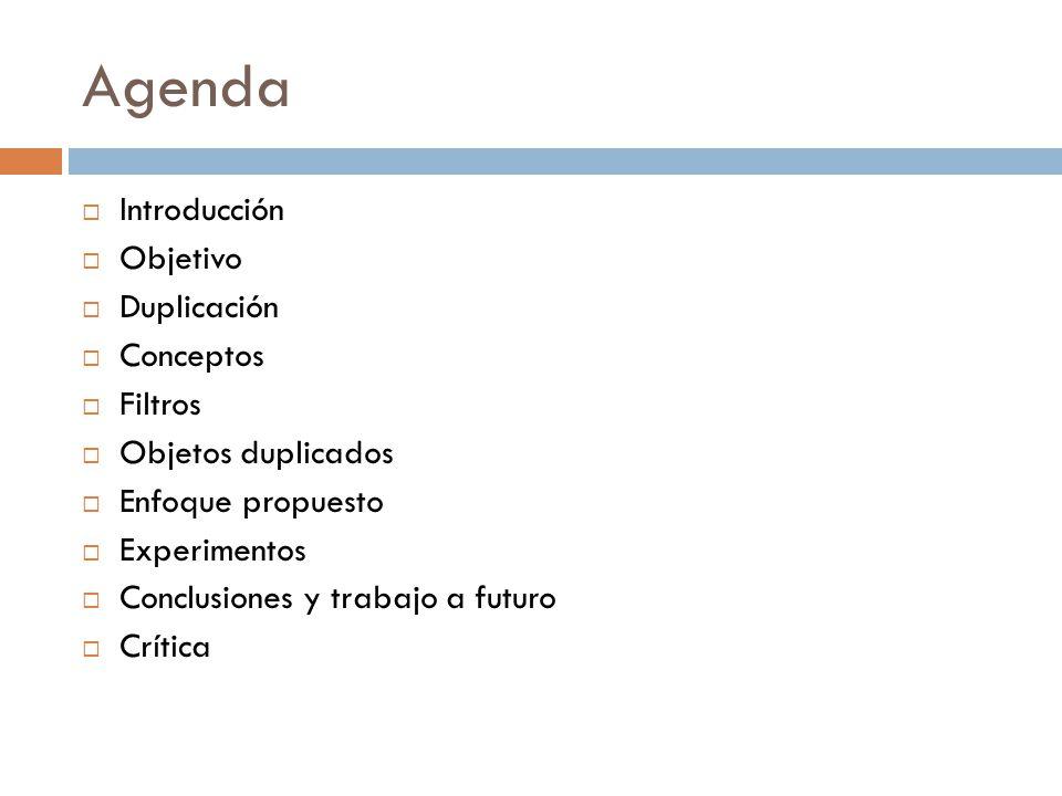 Agenda Introducción Objetivo Duplicación Conceptos Filtros Objetos duplicados Enfoque propuesto Experimentos Conclusiones y trabajo a futuro Crítica