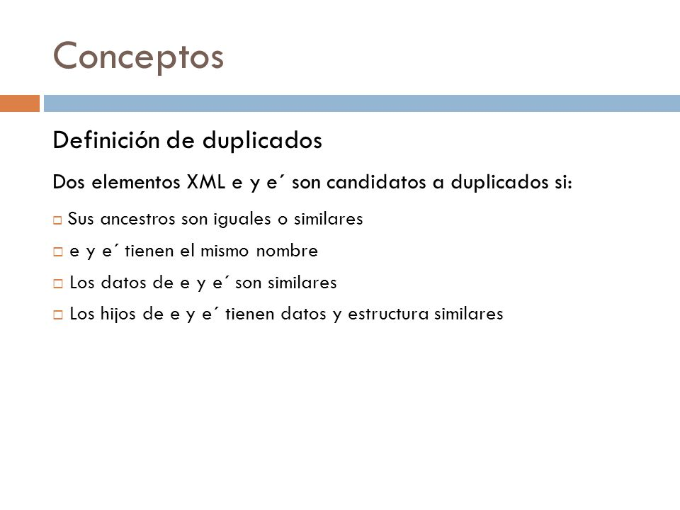 Conceptos Definición de duplicados Dos elementos XML e y e´ son candidatos a duplicados si: Sus ancestros son iguales o similares e y e´ tienen el mismo nombre Los datos de e y e´ son similares Los hijos de e y e´ tienen datos y estructura similares