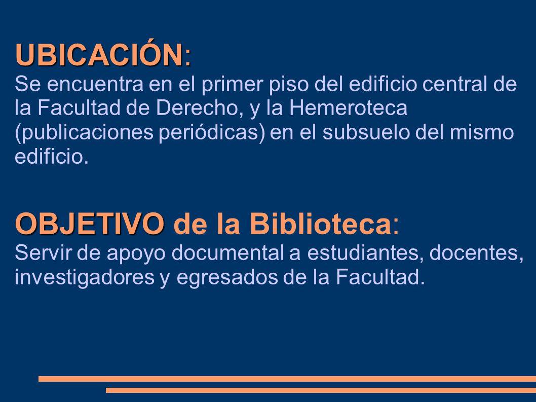 UBICACIÓN: Se encuentra en el primer piso del edificio central de la Facultad de Derecho, y la Hemeroteca (publicaciones periódicas) en el subsuelo de