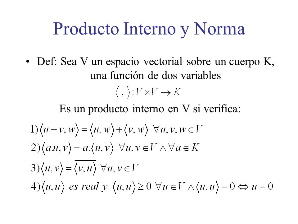 Producto Interno y Norma Def: Sea V un espacio vectorial sobre un cuerpo K, una función de dos variables Es un producto interno en V si verifica: