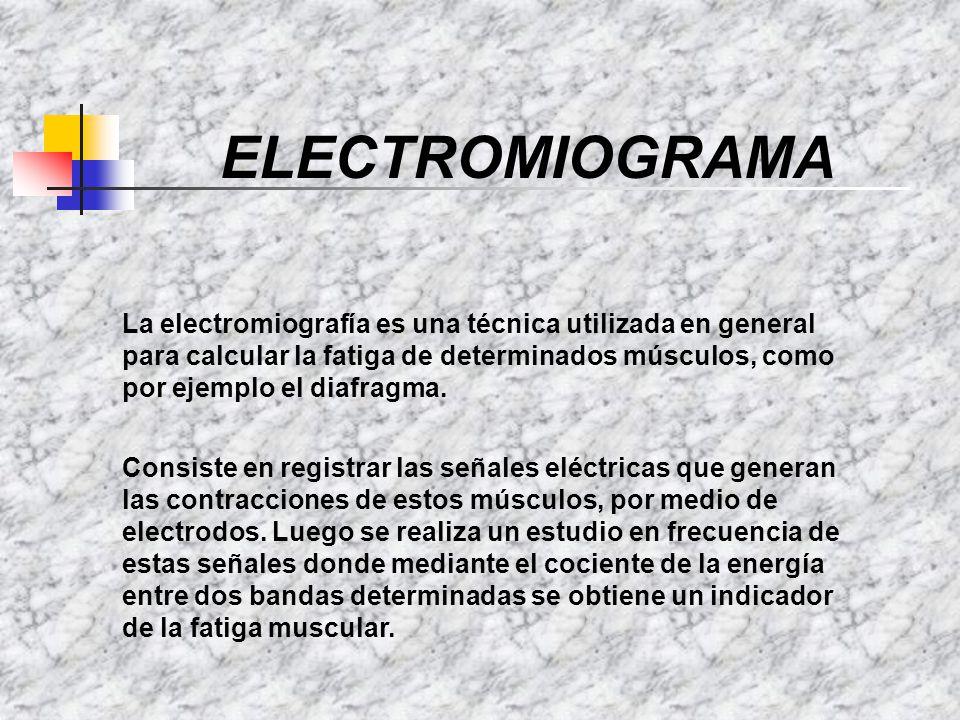 ELECTROMIOGRAMA La electromiografía es una técnica utilizada en general para calcular la fatiga de determinados músculos, como por ejemplo el diafragm