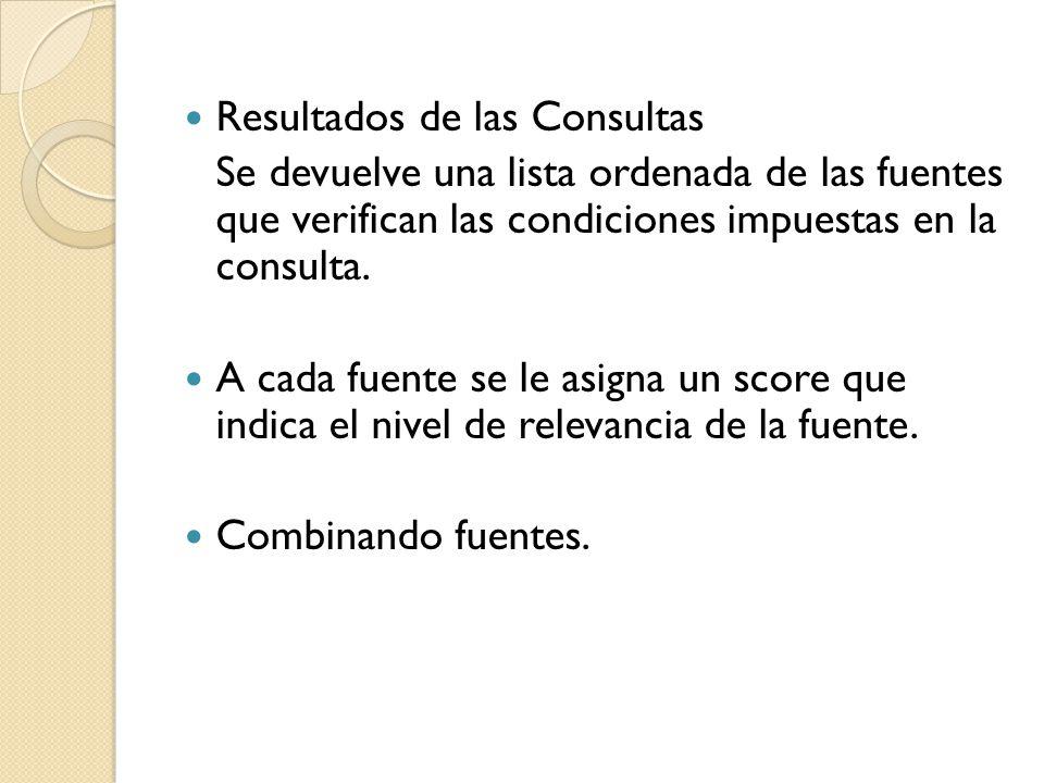 Resultados de las Consultas Se devuelve una lista ordenada de las fuentes que verifican las condiciones impuestas en la consulta.