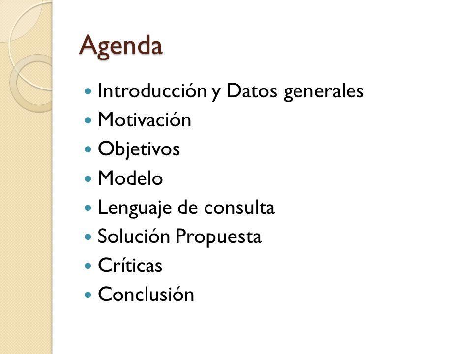 Agenda Introducción y Datos generales Motivación Objetivos Modelo Lenguaje de consulta Solución Propuesta Críticas Conclusión