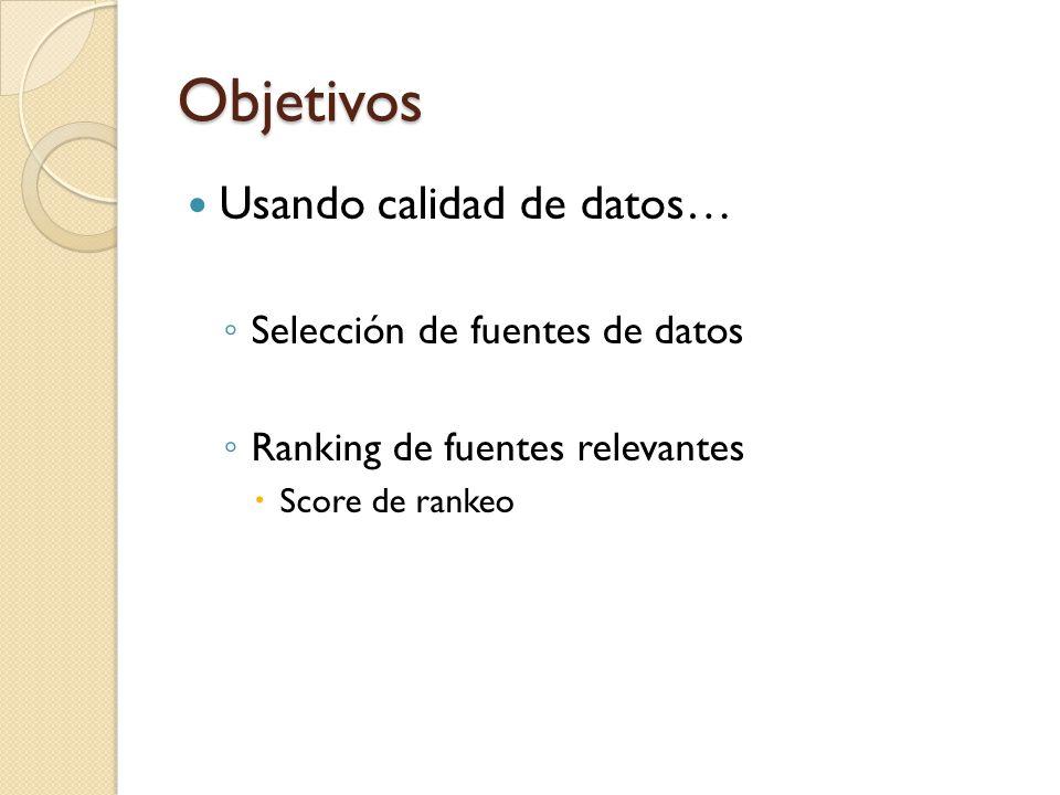 Objetivos Usando calidad de datos… Selección de fuentes de datos Ranking de fuentes relevantes Score de rankeo