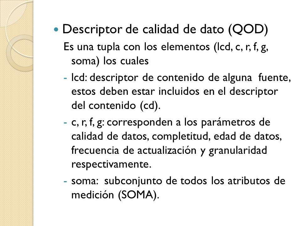 Descriptor de calidad de dato (QOD) Es una tupla con los elementos (lcd, c, r, f, g, soma) los cuales -lcd: descriptor de contenido de alguna fuente, estos deben estar incluidos en el descriptor del contenido (cd).