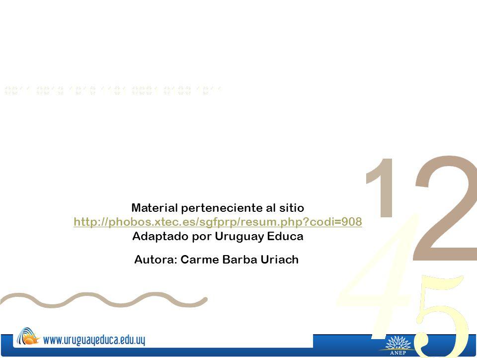 Material perteneciente al sitio http://phobos.xtec.es/sgfprp/resum.php?codi=908 http://phobos.xtec.es/sgfprp/resum.php?codi=908 Adaptado por Uruguay Educa Autora: Carme Barba Uriach