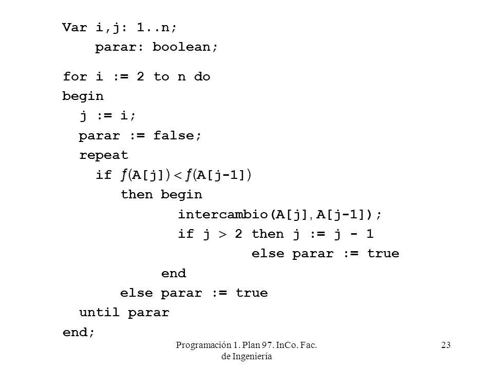 Programación 1. Plan 97. InCo. Fac. de Ingeniería 23 Var i,j: 1..n; parar: boolean; for i := 2 to n do begin j := i; parar := false; repeat ƒƒ if ƒ( A