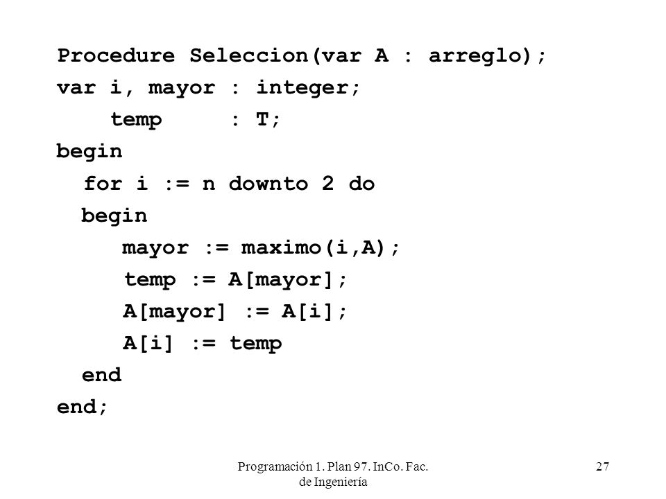 Programación 1. Plan 97. InCo. Fac. de Ingeniería 27 Procedure Seleccion(var A : arreglo); var i, mayor : integer; temp : T; begin for i := n downto 2