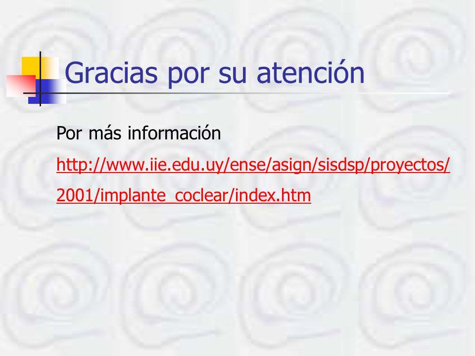 Gracias por su atención Por más información http://www.iie.edu.uy/ense/asign/sisdsp/proyectos/ 2001/implante_coclear/index.htm