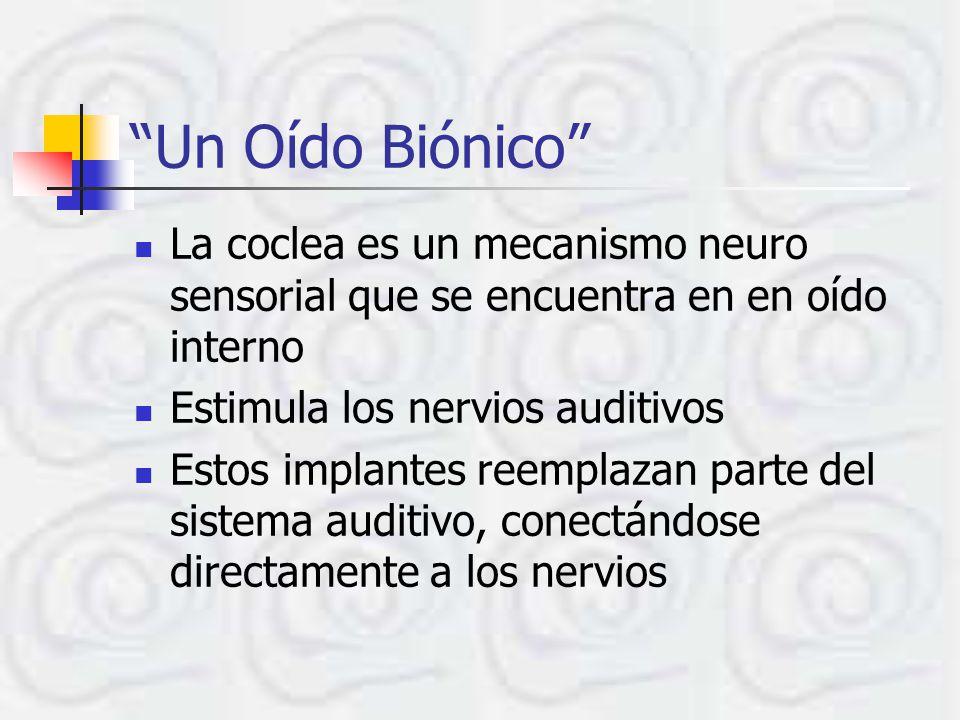 Un Oído Biónico La coclea es un mecanismo neuro sensorial que se encuentra en en oído interno Estimula los nervios auditivos Estos implantes reemplazan parte del sistema auditivo, conectándose directamente a los nervios