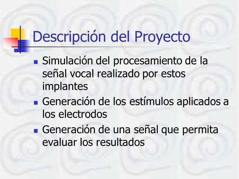 Descripción del Proyecto Simulación del procesamiento de la señal vocal realizado por estos implantes Generación de los estímulos aplicados a los electrodos Generación de una señal que permita evaluar los resultados