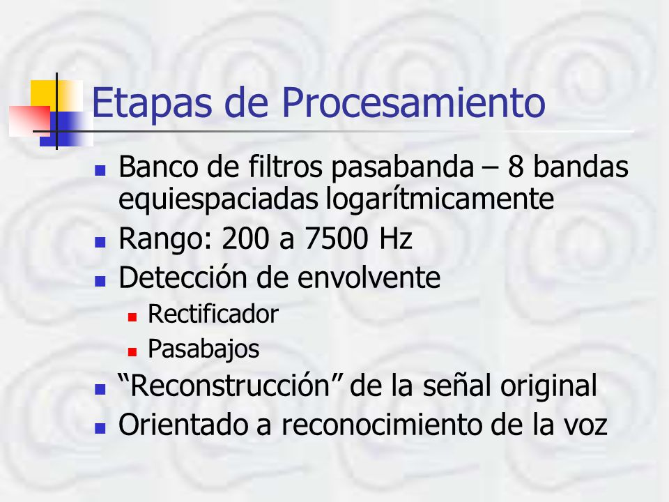 Etapas de Procesamiento Banco de filtros pasabanda – 8 bandas equiespaciadas logarítmicamente Rango: 200 a 7500 Hz Detección de envolvente Rectificado