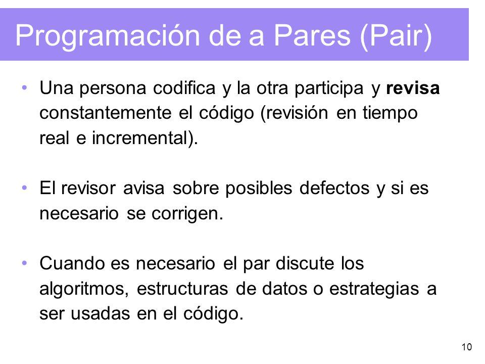 10 Programación de a Pares (Pair) Una persona codifica y la otra participa y revisa constantemente el código (revisión en tiempo real e incremental).