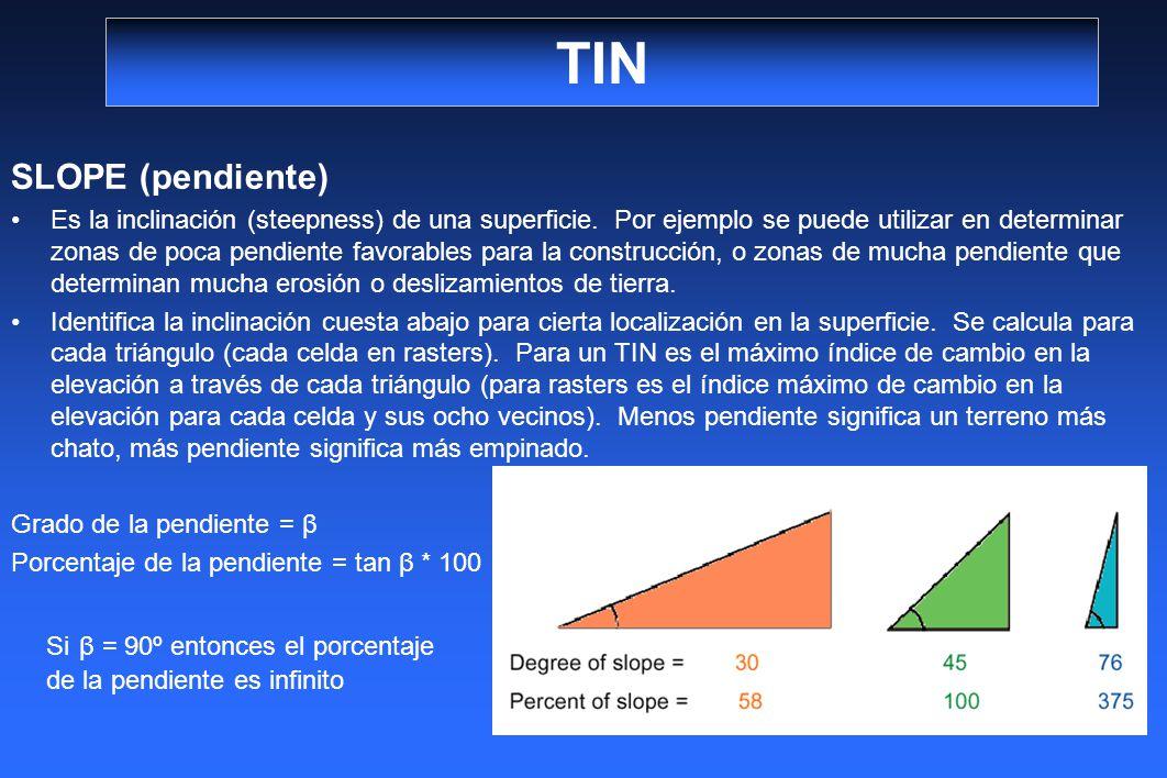 TIN SLOPE (pendiente) Es la inclinación (steepness) de una superficie. Por ejemplo se puede utilizar en determinar zonas de poca pendiente favorables