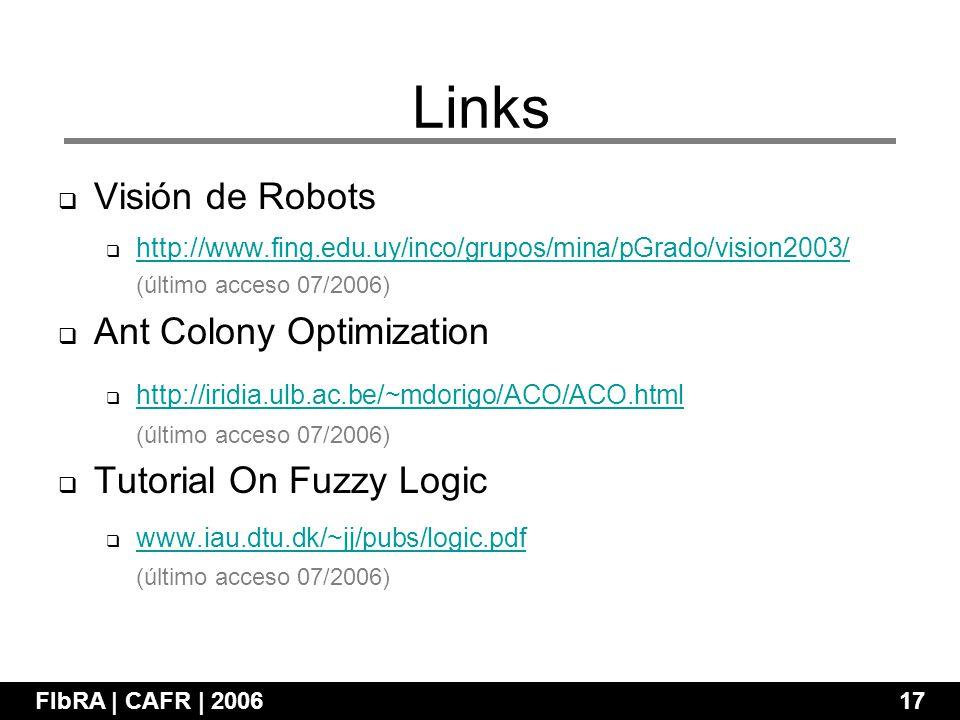 Visión de Robots http://www.fing.edu.uy/inco/grupos/mina/pGrado/vision2003/ (último acceso 07/2006) Ant Colony Optimization http://iridia.ulb.ac.be/~mdorigo/ACO/ACO.html (último acceso 07/2006) Tutorial On Fuzzy Logic www.iau.dtu.dk/~jj/pubs/logic.pdf (último acceso 07/2006) FIbRA | CAFR | 200617 Links