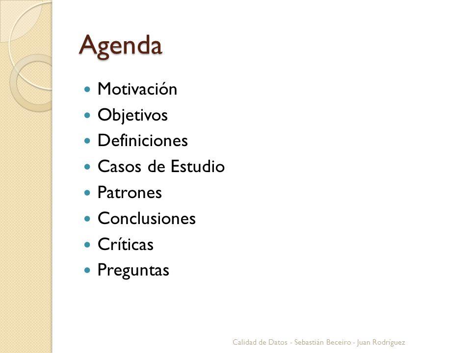 Agenda Motivación Objetivos Definiciones Casos de Estudio Patrones Conclusiones Críticas Preguntas Calidad de Datos - Sebastián Beceiro - Juan Rodrígu