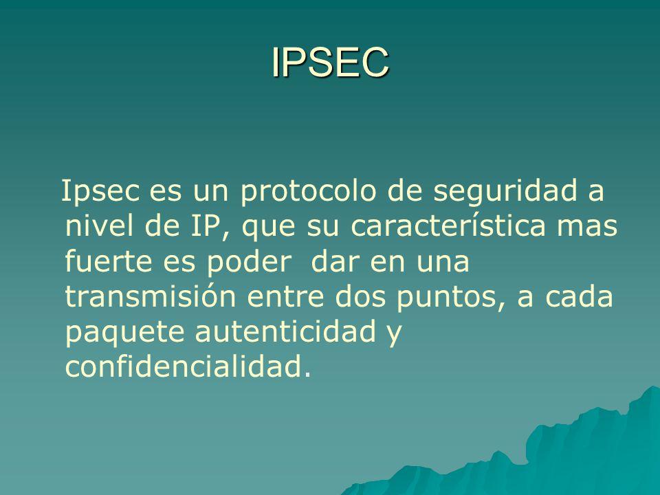 IPSEC Ipsec es un protocolo de seguridad a nivel de IP, que su característica mas fuerte es poder dar en una transmisión entre dos puntos, a cada paqu