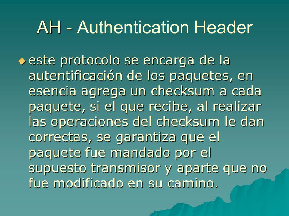 AH - AH - Authentication Header este protocolo se encarga de la autentificación de los paquetes, en esencia agrega un checksum a cada paquete, si el q