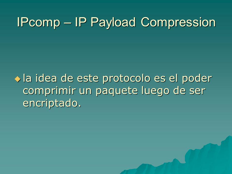 IPcomp – IP Payload Compression la idea de este protocolo es el poder comprimir un paquete luego de ser encriptado. la idea de este protocolo es el po