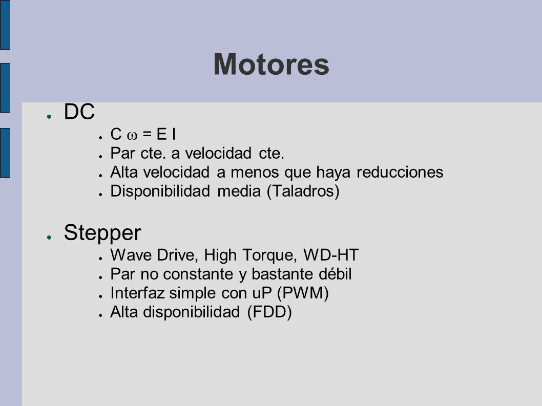 Motores DC C = E I Par cte. a velocidad cte. Alta velocidad a menos que haya reducciones Disponibilidad media (Taladros) Stepper Wave Drive, High Torq