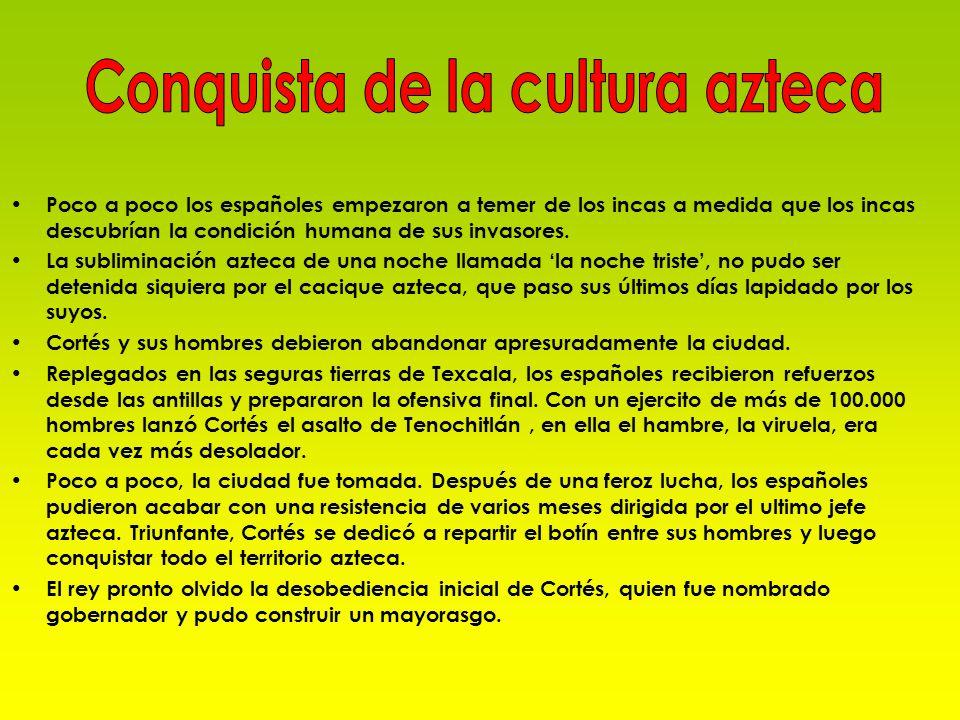 Poco a poco los españoles empezaron a temer de los incas a medida que los incas descubrían la condición humana de sus invasores. La subliminación azte