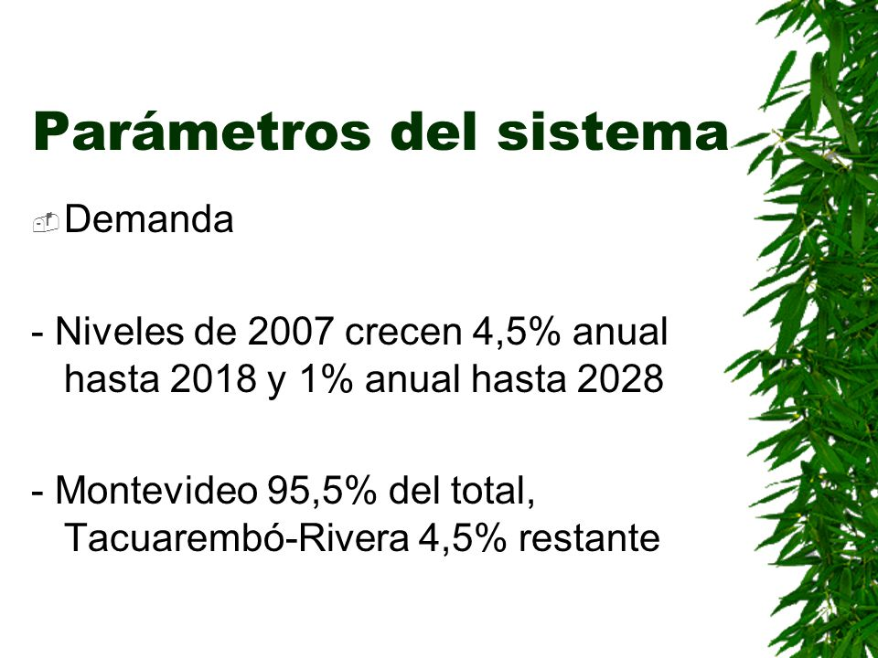 Parámetros del sistema Demanda - Niveles de 2007 crecen 4,5% anual hasta 2018 y 1% anual hasta 2028 - Montevideo 95,5% del total, Tacuarembó-Rivera 4,
