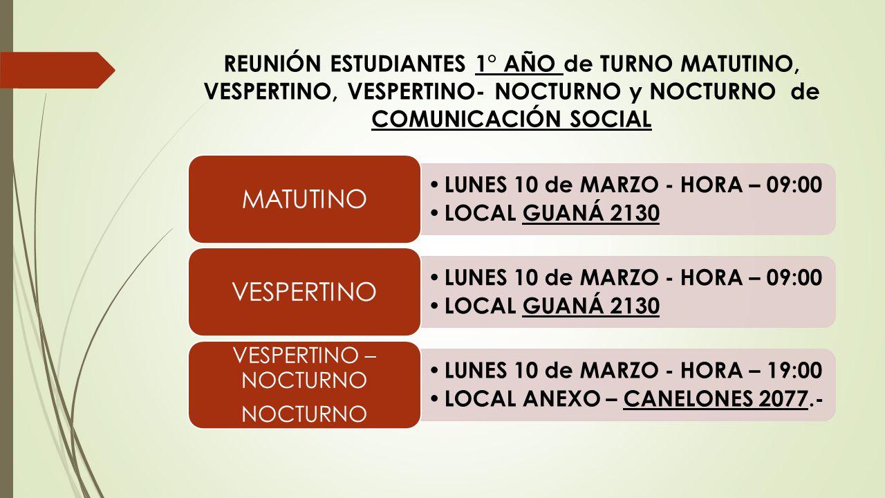 REUNIÓN ESTUDIANTES 1° AÑO de TURNO MATUTINO, VESPERTINO, VESPERTINO- NOCTURNO y NOCTURNO de COMUNICACIÓN SOCIAL LUNES 10 de MARZO - HORA – 09:00 LOCA
