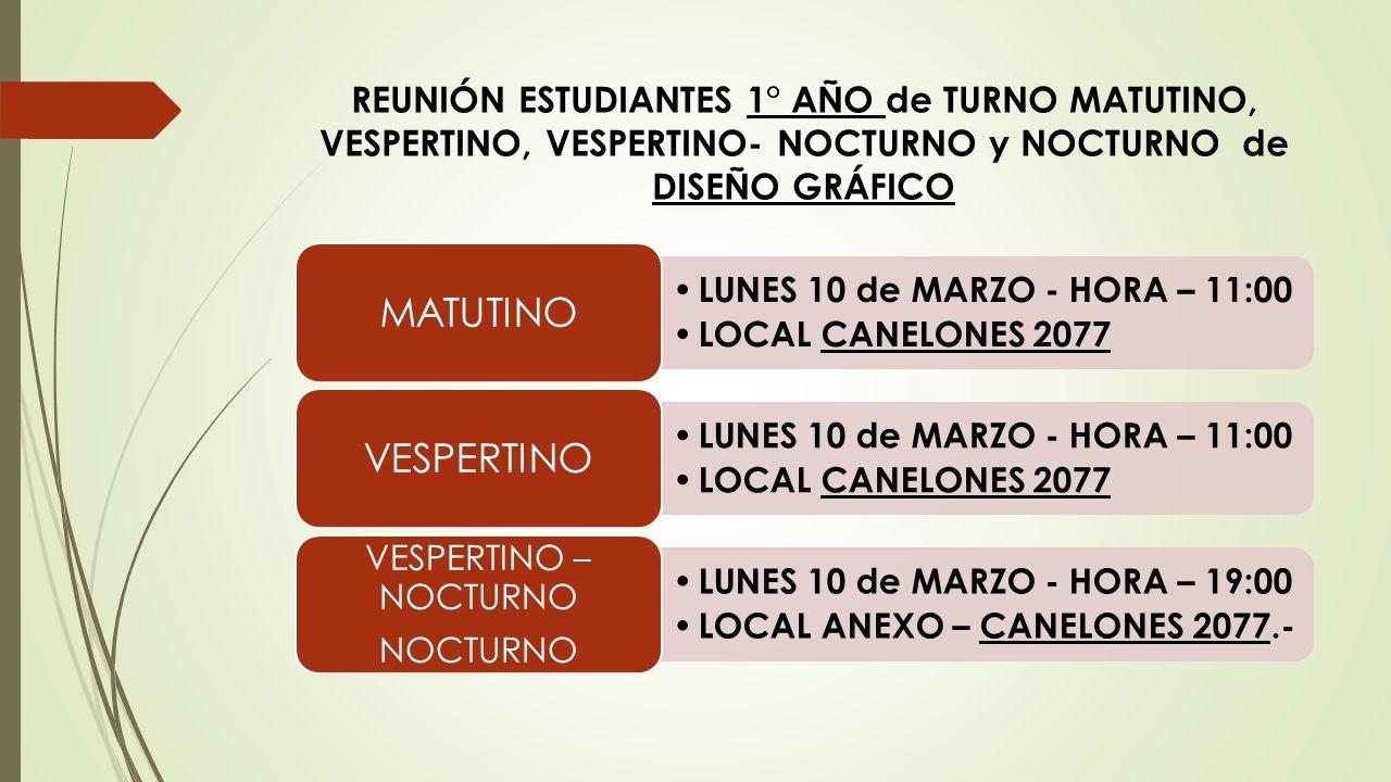REUNIÓN ESTUDIANTES 1° AÑO de TURNO MATUTINO, VESPERTINO, VESPERTINO- NOCTURNO y NOCTURNO de DISEÑO GRÁFICO LUNES 10 de MARZO - HORA – 11:00 LOCAL CAN