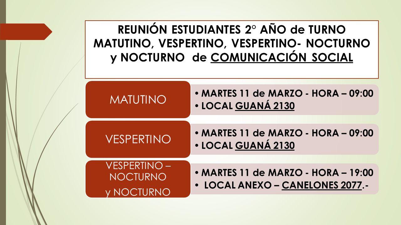 REUNIÓN ESTUDIANTES 2° AÑO de TURNO MATUTINO, VESPERTINO, VESPERTINO- NOCTURNO y NOCTURNO de COMUNICACIÓN SOCIAL MARTES 11 de MARZO - HORA – 09:00 LOC