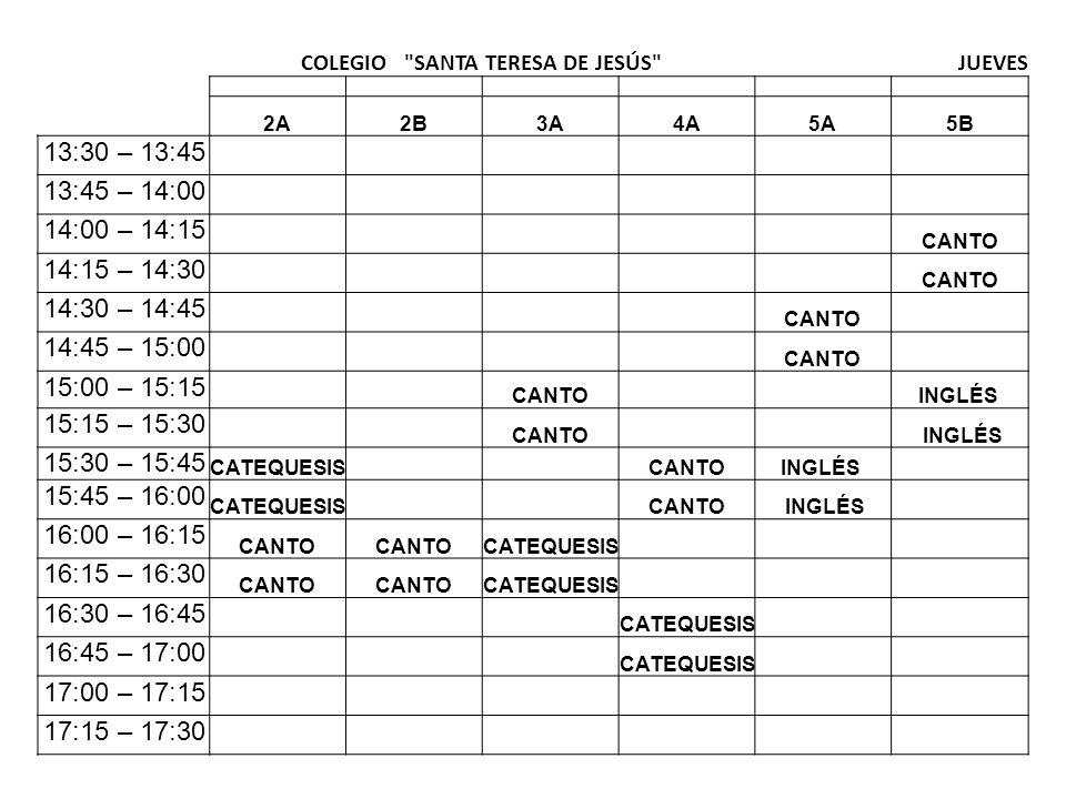 COLEGIO SANTA TERESA DE JESÚS JUEVES 2A2B3A4A5A5B 13:30 – 13:45 13:45 – 14:00 14:00 – 14:15 CANTO 14:15 – 14:30 CANTO 14:30 – 14:45 CANTO 14:45 – 15:00 CANTO 15:00 – 15:15 CANTO INGLÉS 15:15 – 15:30 CANTO INGLÉS 15:30 – 15:45 CATEQUESIS CANTOINGLÉS 15:45 – 16:00 CATEQUESIS CANTO INGLÉS 16:00 – 16:15 CANTO CATEQUESIS 16:15 – 16:30 CANTO CATEQUESIS 16:30 – 16:45 CATEQUESIS 16:45 – 17:00 CATEQUESIS 17:00 – 17:15 17:15 – 17:30