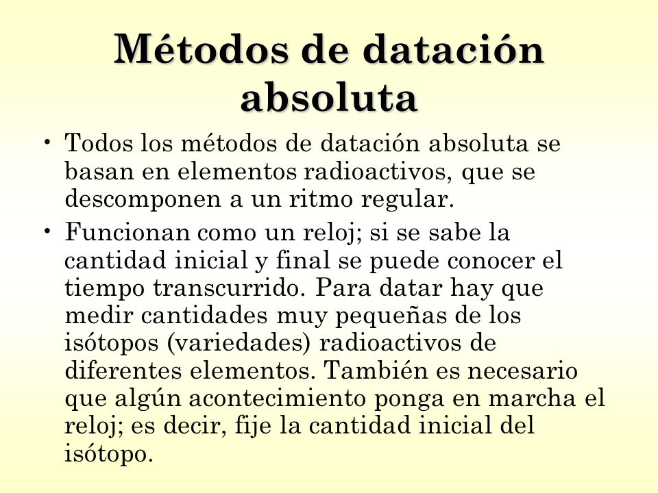 Métodos de datación absoluta Todos los métodos de datación absoluta se basan en elementos radioactivos, que se descomponen a un ritmo regular.