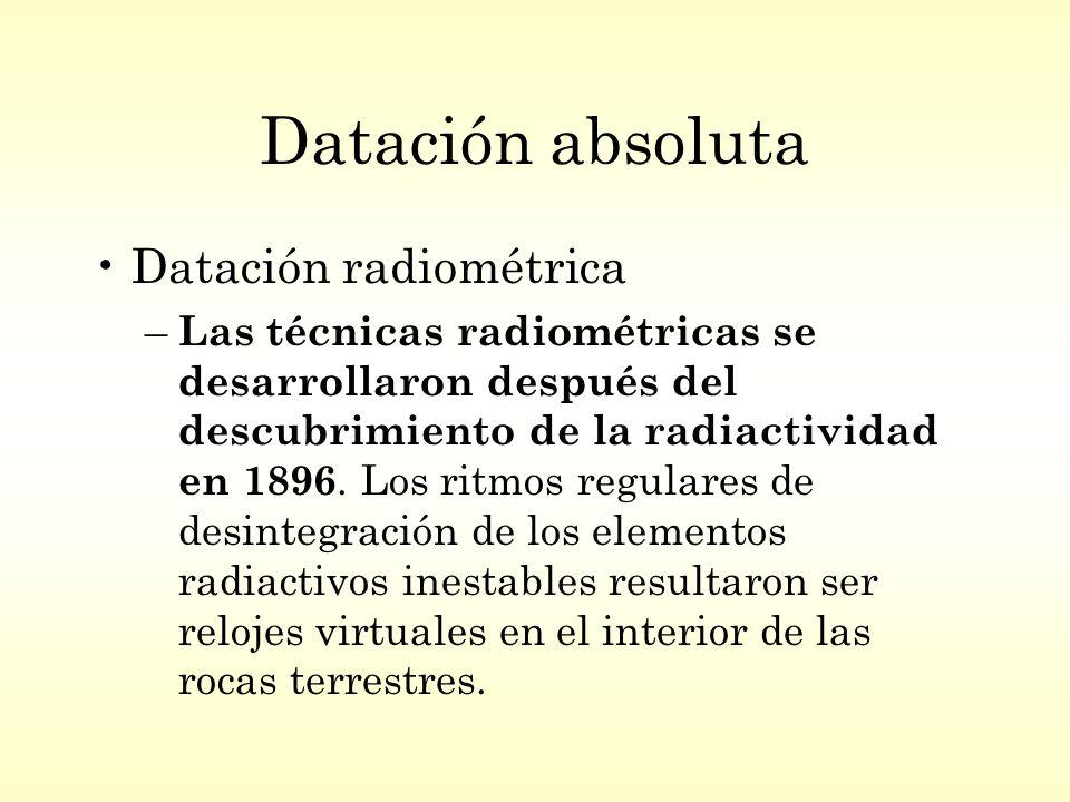 Datación absoluta Datación radiométrica – Las técnicas radiométricas se desarrollaron después del descubrimiento de la radiactividad en 1896.