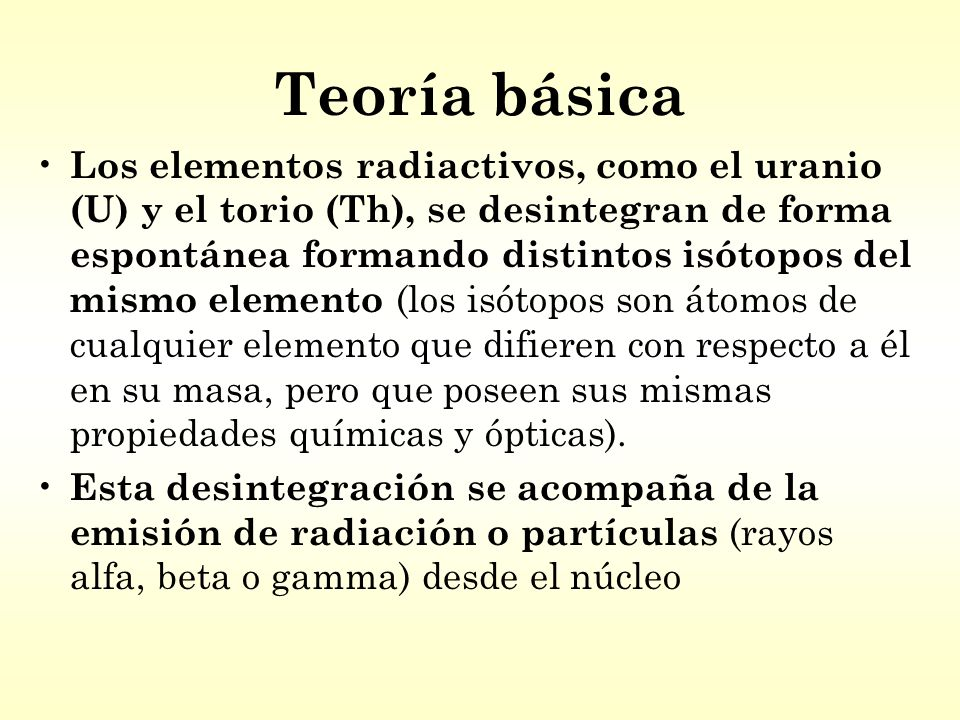 Teoría básica Los elementos radiactivos, como el uranio (U) y el torio (Th), se desintegran de forma espontánea formando distintos isótopos del mismo elemento (los isótopos son átomos de cualquier elemento que difieren con respecto a él en su masa, pero que poseen sus mismas propiedades químicas y ópticas).
