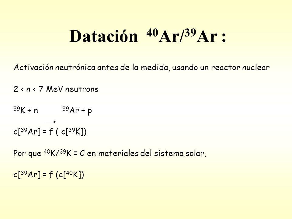 Datación 40 Ar/ 39 Ar : Activación neutrónica antes de la medida, usando un reactor nuclear 2 < n < 7 MeV neutrons 39 K + n 39 Ar + p c[ 39 Ar] = f ( c[ 39 K]) Por que 40 K/ 39 K = C en materiales del sistema solar, c[ 39 Ar] = f (c[ 40 K])