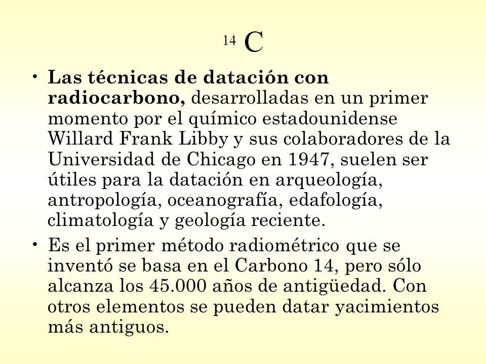 14 C Las técnicas de datación con radiocarbono, desarrolladas en un primer momento por el químico estadounidense Willard Frank Libby y sus colaboradores de la Universidad de Chicago en 1947, suelen ser útiles para la datación en arqueología, antropología, oceanografía, edafología, climatología y geología reciente.
